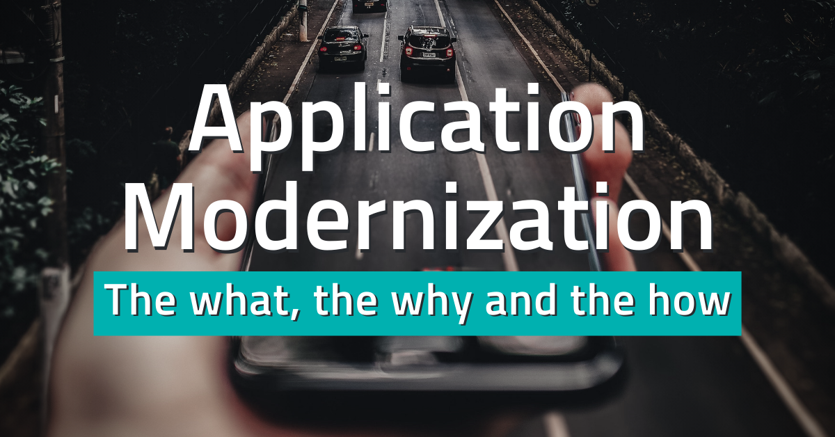 Application Modernization: The what, the why and the how